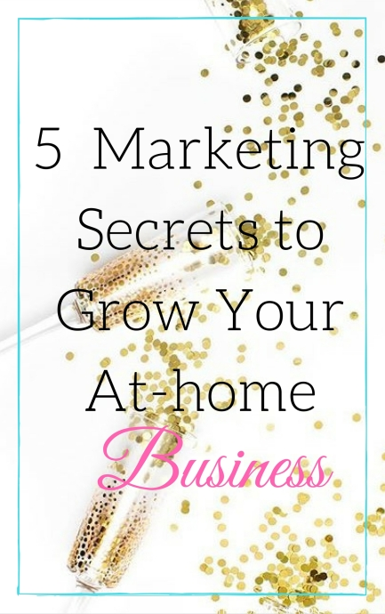 5 Marketing Secrets to Grow Your At-Home Business.jpg